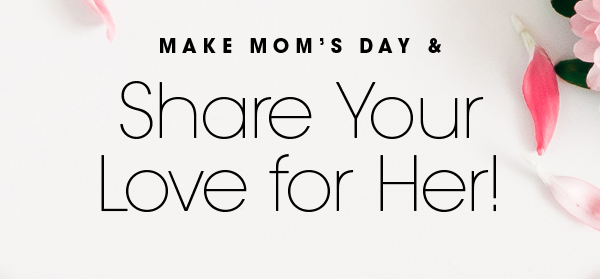 Make Mom's Day & Share Your Love For Her!