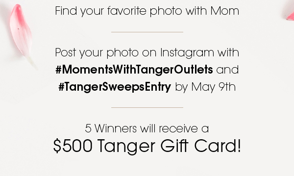 Find your favorite photo with Mom. Post your photo on Instagram with #MomentsWithTangerOutlets and #TangerSweepsEntry by May 9th. 5 Winners will receive a $500 Tanger Gift Card!